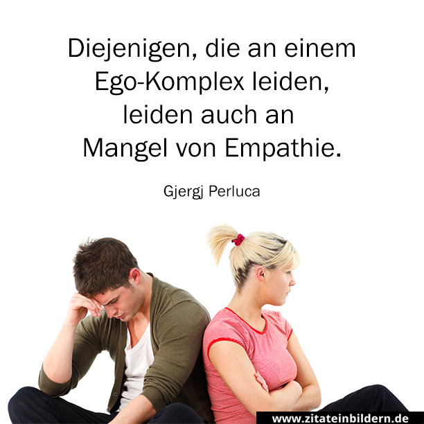 Diejenigen, die an einem Ego-Komplex leiden, leiden auch an Mangel von Empathie. (Gjergj Perluca)