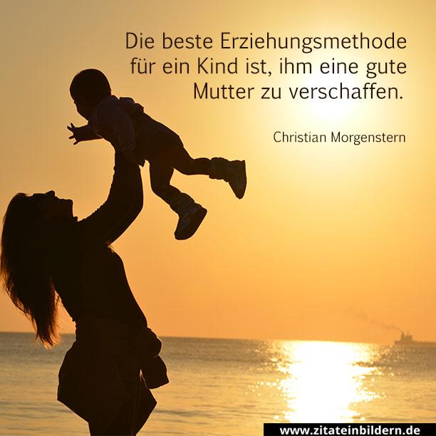 Die beste Erziehungsmethode für ein Kind ist, ihm eine gute Mutter zu verschaffen. (Christian Morgenstern)