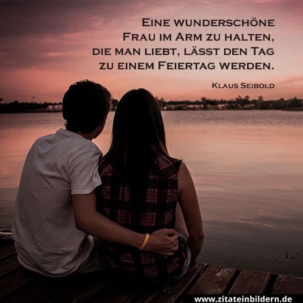 Eine wunderschöne Frau im Arm zu halten, die man liebt, lässt den Tag zu einem Feiertag werden. (Klaus Seibold)