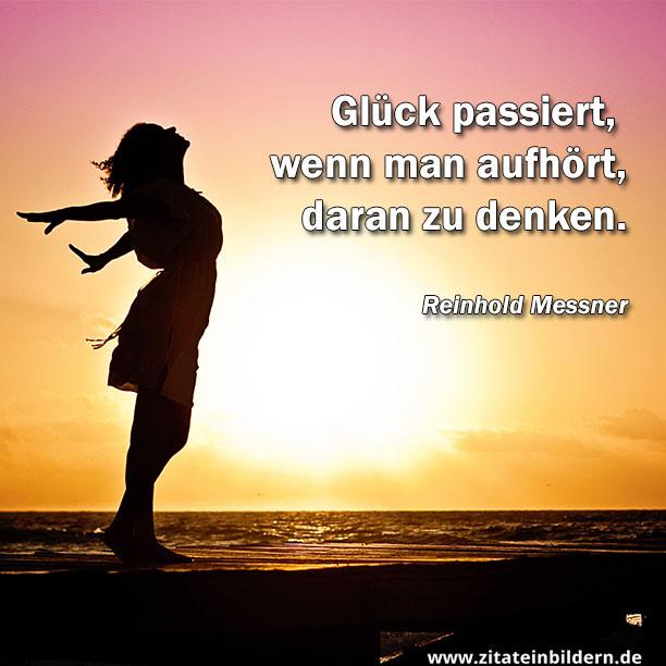 Glück passiert, wenn man aufhört, daran zu denken. (Reinhold Messner)