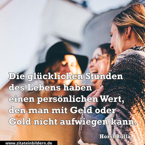 Die glücklichen Stunden des Lebens haben einen persönlichen Wert, den man mit Geld oder Gold nicht aufwiegen kann. (Horst Bulla)