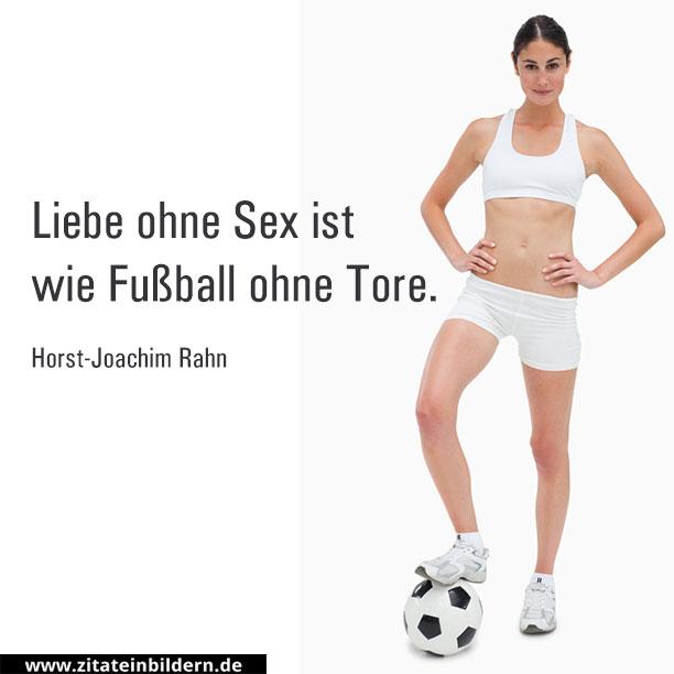 Liebe ohne Sex ist wie Fußball ohne Tore. (Horst-Joachim Rahn)