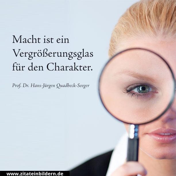 Macht ist ein Vergrößerungsglas für den Charakter. (Prof. Dr. Hans-Jürgen Quadbeck-Seeger)