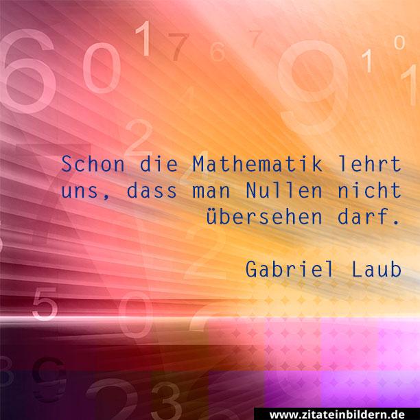 Schon die Mathematik lehrt uns, dass man Nullen nicht übersehen darf. (Gabriel Laub)