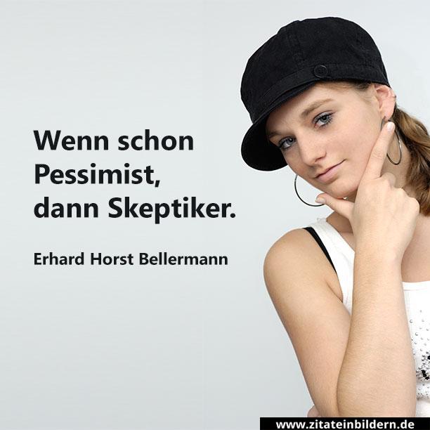 Wenn schon Pessimist, dann Skeptiker. (Erhard Horst Bellermann)