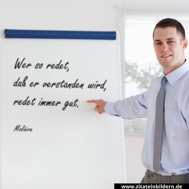 Wer so redet, daß er verstanden wird, redet immer gut. (Molière)