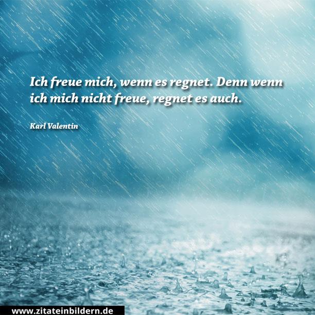 Ich freue mich, wenn es regnet. Denn wenn ich mich nicht freue, regnet es auch. (Karl Valentin)