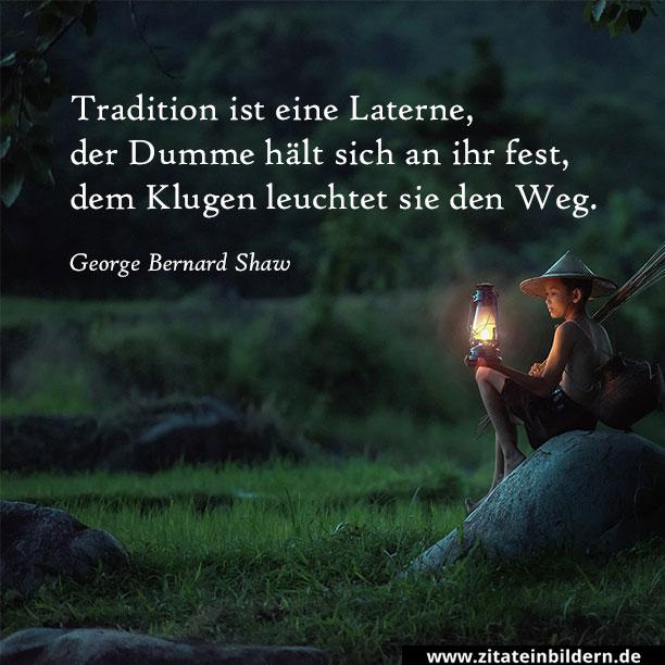 Tradition ist eine Laterne, der Dumme hält sich an ihr fest, dem Klugen leuchtet sie den Weg. (George Bernard Shaw)