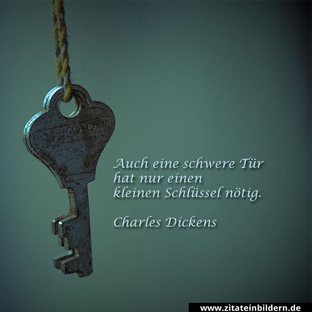 Auch eine schwere Tür hat nur einen kleinen Schlüssel nötig. (Charles Dickens)