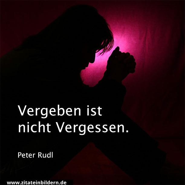 Vergeben ist nicht Vergessen. (Peter Rudl)