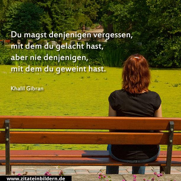 Du magst denjenigen vergessen, mit dem du gelacht hast, aber nie denjenigen, mit dem du geweint hast. (Khalil Gibran)